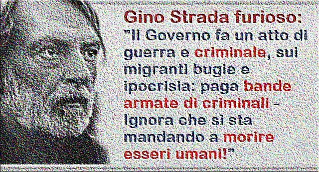 """Gino Strada furioso: """"Il Governo fa un atto di guerra e criminale, sui migranti bugie e ipocrisia: paga bande armate di criminali – Ignora che si sta mandando a morire esseri umani!"""""""